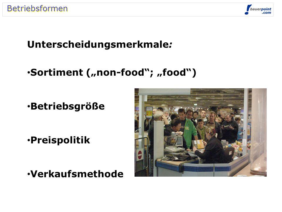 Betriebsformen Unterscheidungsmerkmale: Sortiment (non-food; food) Betriebsgröße Preispolitik Verkaufsmethode