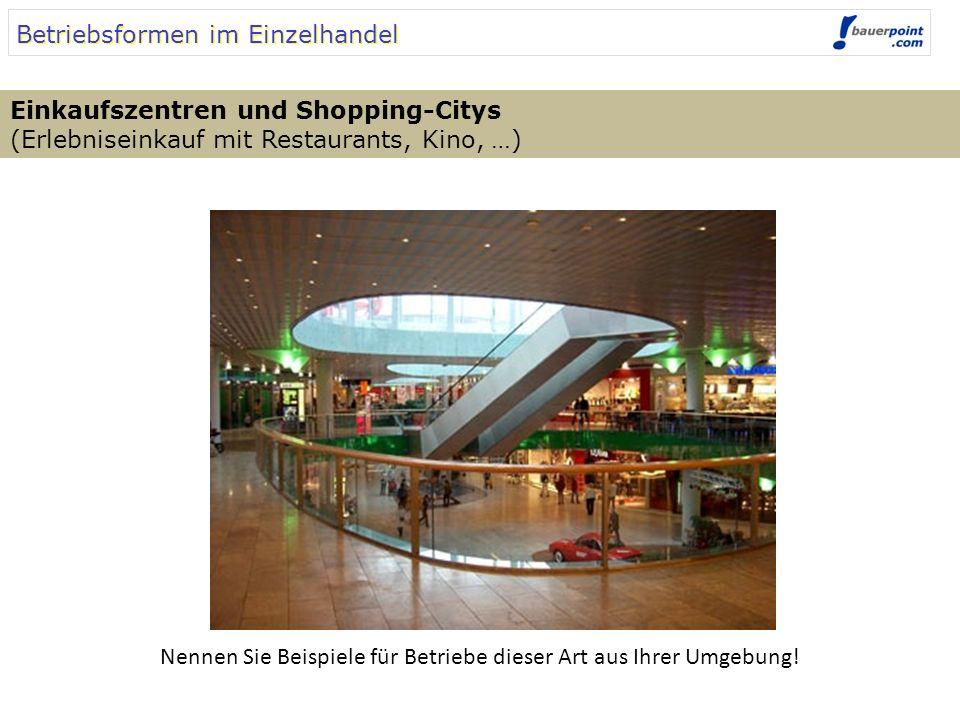 Betriebsformen im Einzelhandel Einkaufszentren und Shopping-Citys (Erlebniseinkauf mit Restaurants, Kino, …) Nennen Sie Beispiele für Betriebe dieser