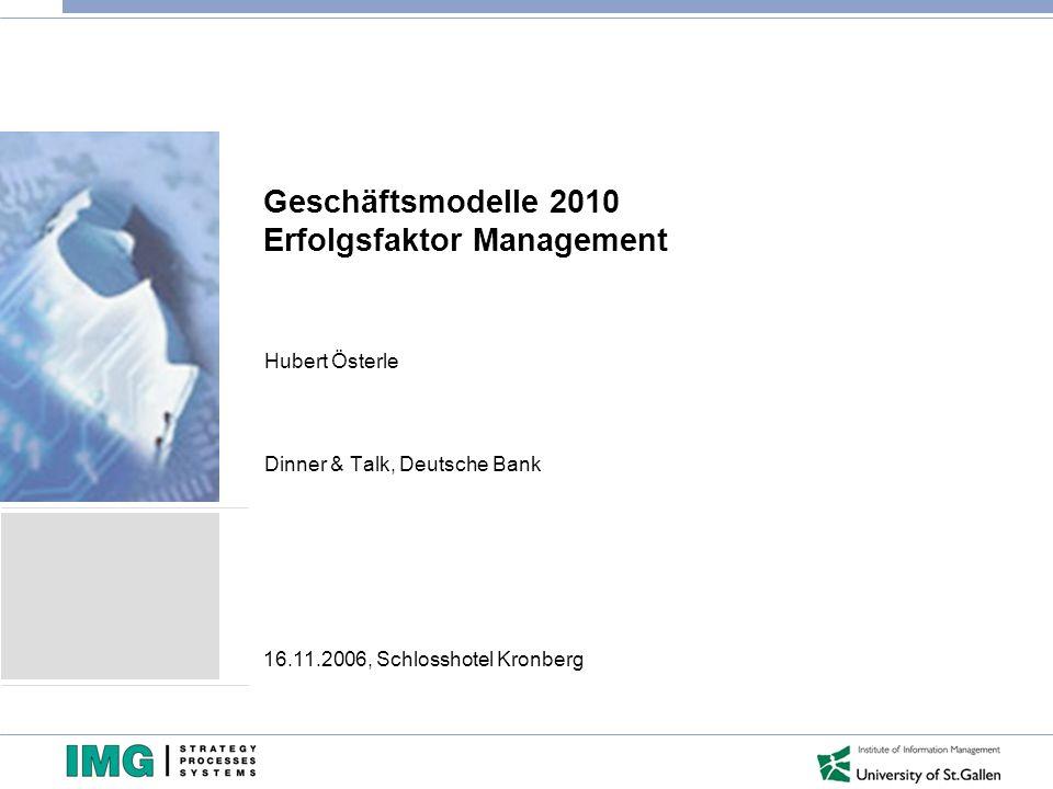 Geschäftsmodelle 2010 Erfolgsfaktor Management Hubert Österle Dinner & Talk, Deutsche Bank 16.11.2006, Schlosshotel Kronberg