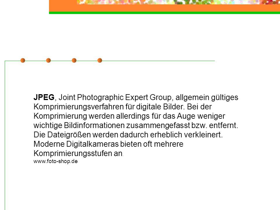 JPEG, Joint Photographic Expert Group, allgemein gültiges Komprimierungsverfahren für digitale Bilder. Bei der Komprimierung werden allerdings für das