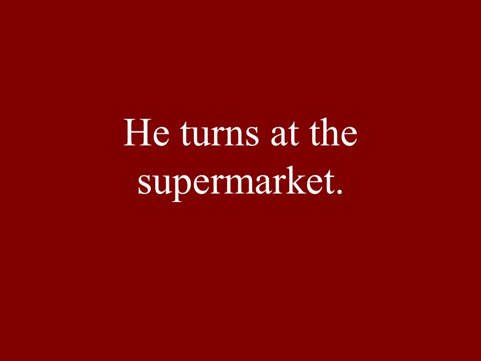 He turns at the supermarket.
