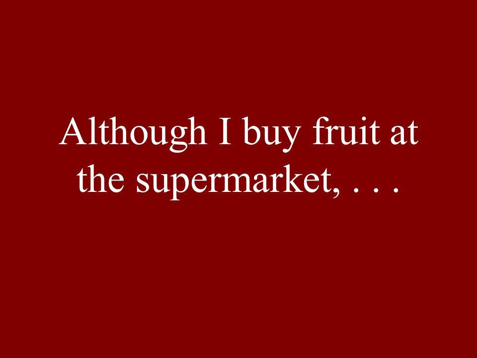 Although I buy fruit at the supermarket,...