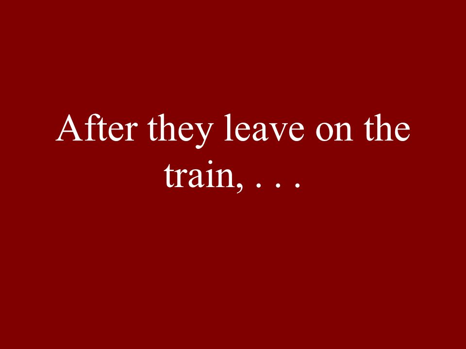 After they leave on the train,...
