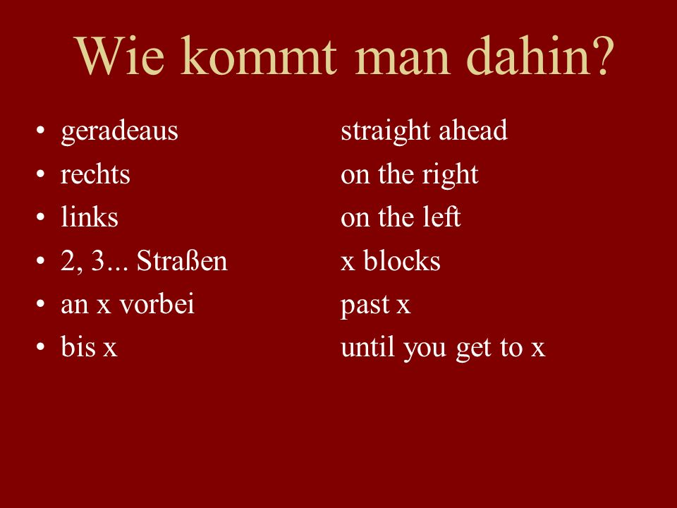 Wie kommt man dahin. geradeausstraight ahead rechtson the right linkson the left 2, 3...