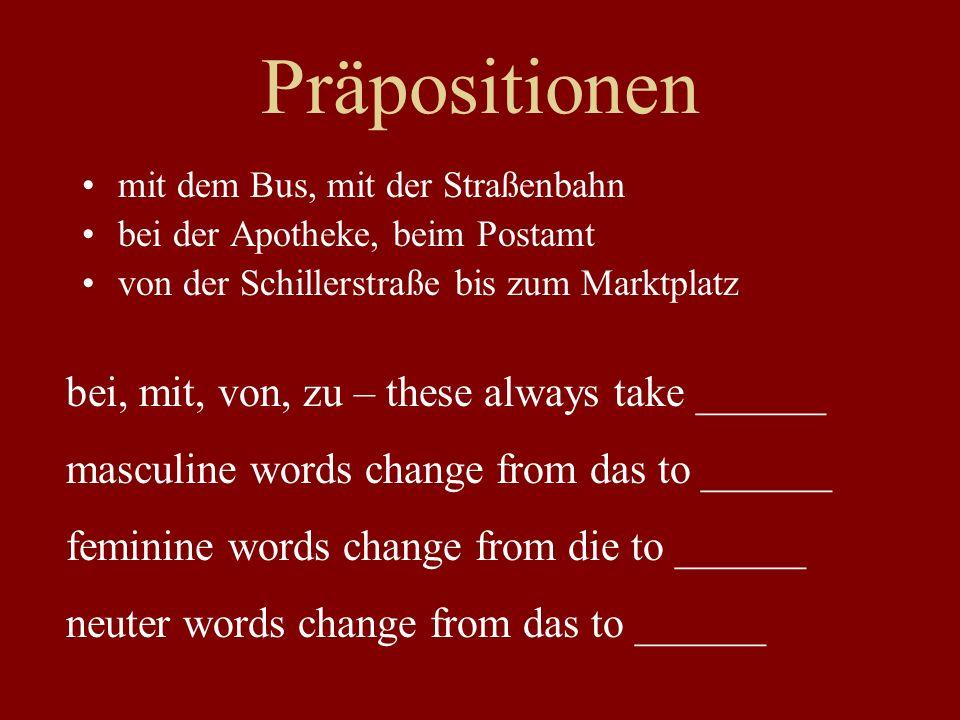 Präpositionen mit dem Bus, mit der Straßenbahn bei der Apotheke, beim Postamt von der Schillerstraße bis zum Marktplatz bei, mit, von, zu – these always take ______ masculine words change from das to ______ feminine words change from die to ______ neuter words change from das to ______