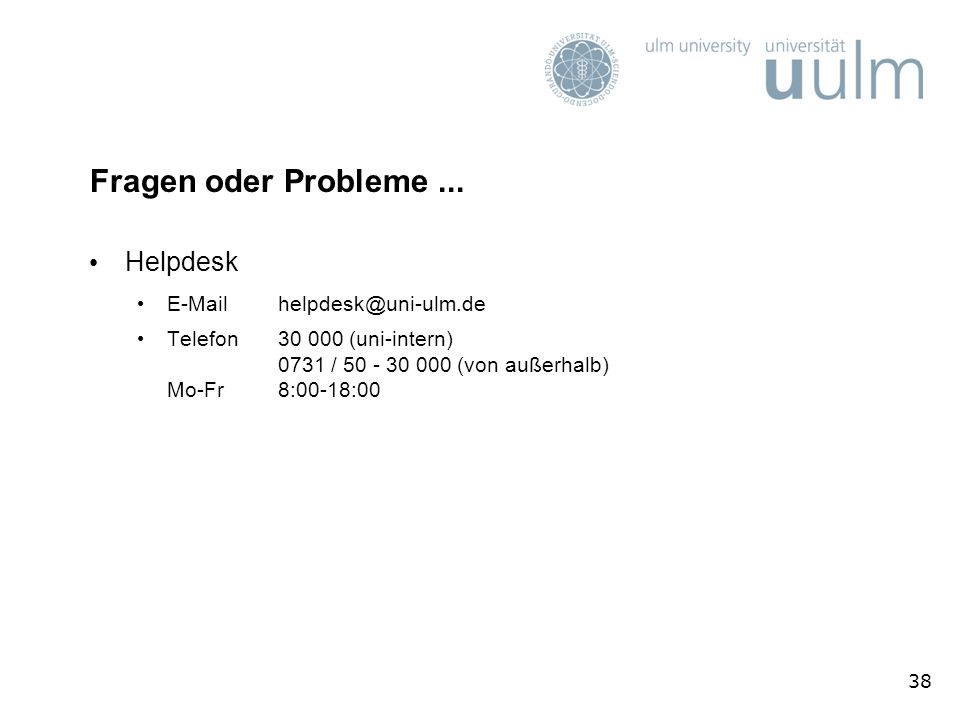 38 Fragen oder Probleme... Helpdesk E-Mail helpdesk@uni-ulm.de Telefon 30 000 (uni-intern) 0731 / 50 - 30 000 (von außerhalb) Mo-Fr 8:00-18:00