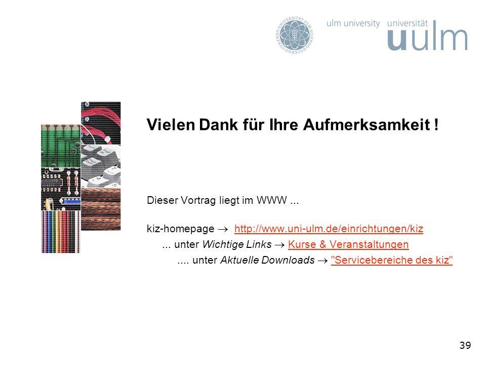 39 Vielen Dank für Ihre Aufmerksamkeit ! Dieser Vortrag liegt im WWW... kiz-homepage http://www.uni-ulm.de/einrichtungen/kizhttp://www.uni-ulm.de/einr
