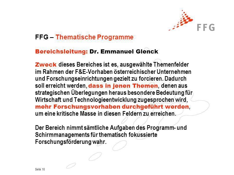 Seite 16 FFG – Thematische Programme Bereichsleitung: Dr. Emmanuel Glenck Zweck dieses Bereiches ist es, ausgewählte Themenfelder im Rahmen der F&E-Vo