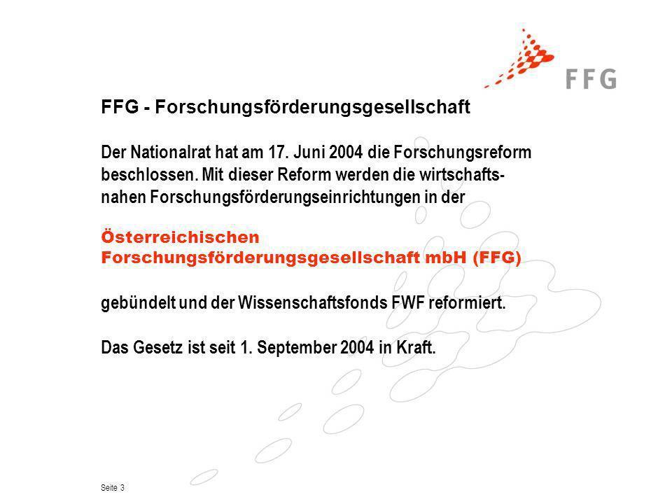 Seite 4 FFG - Forschungsförderungsgesellschaft In der neuen Gesellschaft zusammengefasst sind: FFF – Forschungsförderungsfonds für die gewerbliche Wirtschaft TIG – Technologieimpulse-Gesellschaft ASA – Austrian Space Agency BIT – Büro für internationale Technologiekooperation Gesamt ca.