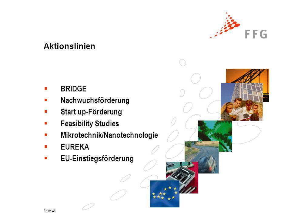 Seite 46 Aktionslinien BRIDGE Nachwuchsförderung Start up-Förderung Feasibility Studies Mikrotechnik/Nanotechnologie EUREKA EU-Einstiegsförderung