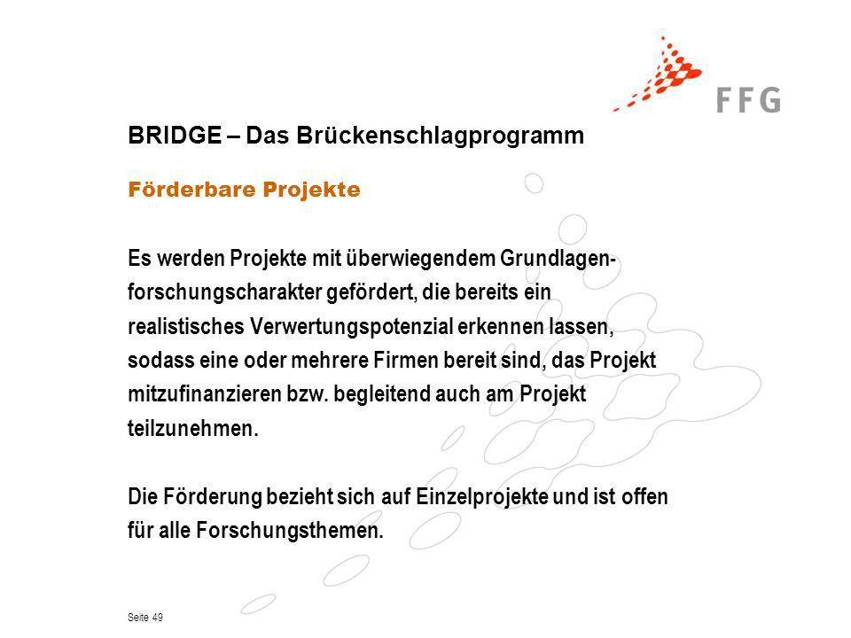 Seite 49 BRIDGE – Das Brückenschlagprogramm Förderbare Projekte Es werden Projekte mit überwiegendem Grundlagen- forschungscharakter gefördert, die be