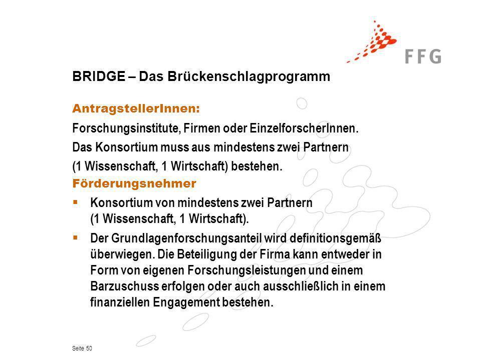 Seite 50 BRIDGE – Das Brückenschlagprogramm AntragstellerInnen: Forschungsinstitute, Firmen oder EinzelforscherInnen. Das Konsortium muss aus mindeste