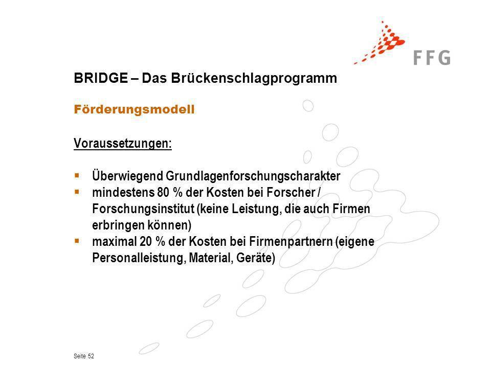 Seite 52 BRIDGE – Das Brückenschlagprogramm Förderungsmodell Voraussetzungen: Überwiegend Grundlagenforschungscharakter mindestens 80 % der Kosten bei