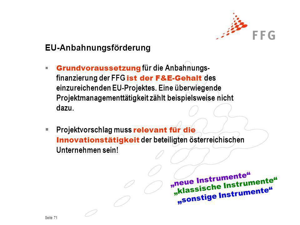 Seite 71 EU-Anbahnungsförderung Grundvoraussetzung für die Anbahnungs- finanzierung der FFG ist der F&E-Gehalt des einzureichenden EU-Projektes. Eine