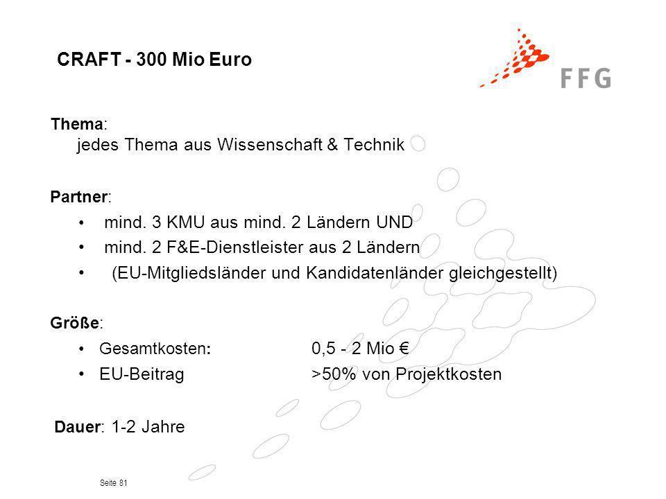 Seite 81 CRAFT - 300 Mio Euro Thema: jedes Thema aus Wissenschaft & Technik Partner: mind. 3 KMU aus mind. 2 Ländern UND mind. 2 F&E-Dienstleister aus