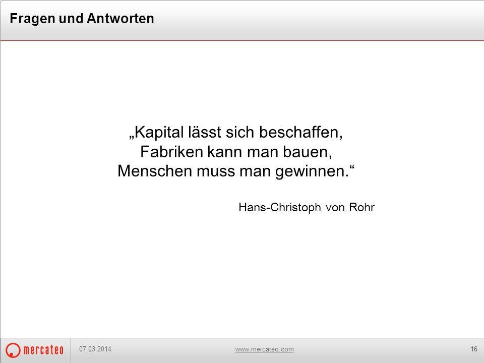 www.mercateo.com16 Fragen und Antworten 07.03.2014 Kapital lässt sich beschaffen, Fabriken kann man bauen, Menschen muss man gewinnen. Hans-Christoph
