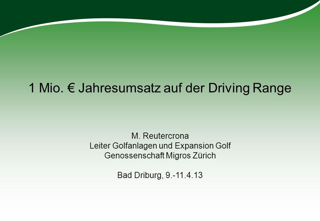 1 Mio. Jahresumsatz auf der Driving Range M. Reutercrona Leiter Golfanlagen und Expansion Golf Genossenschaft Migros Zürich Bad Driburg, 9.-11.4.13