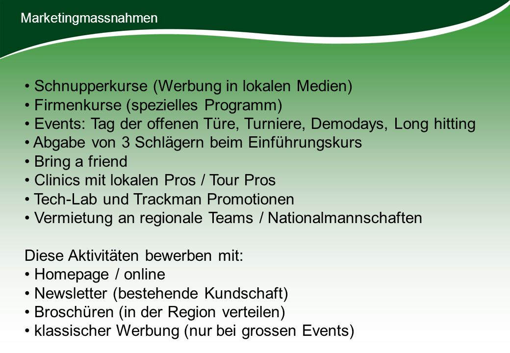 Schnupperkurse (Werbung in lokalen Medien) Firmenkurse (spezielles Programm) Events: Tag der offenen Türe, Turniere, Demodays, Long hitting Abgabe von