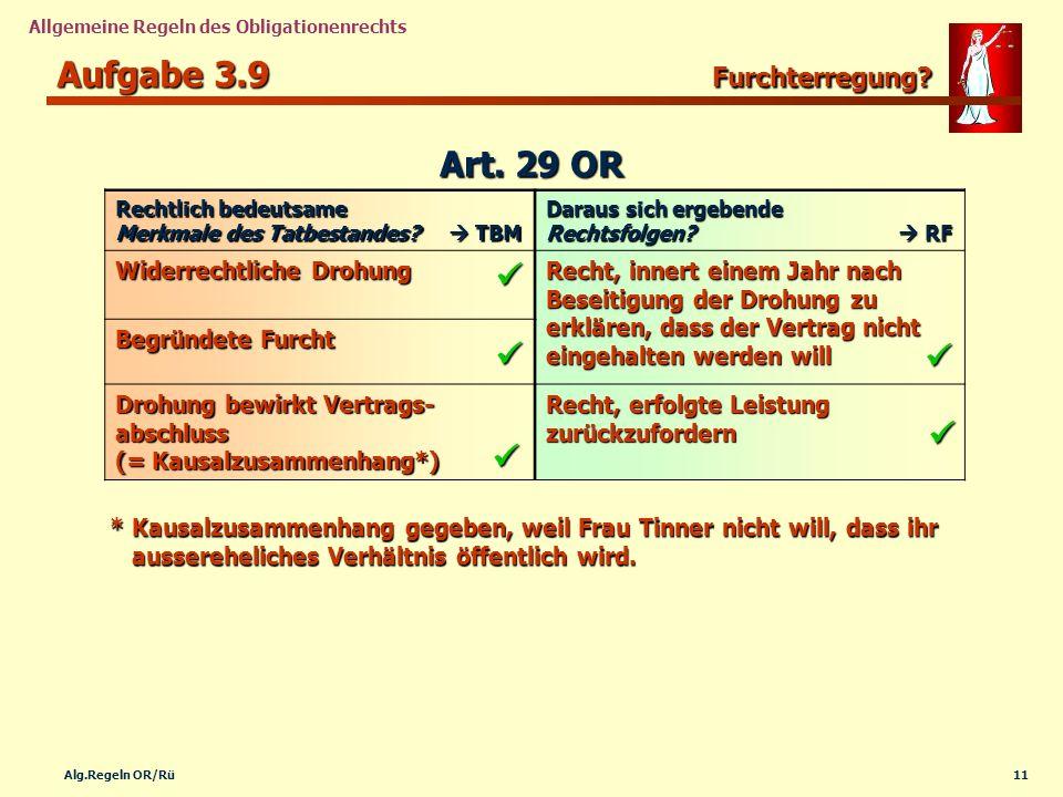 11Alg.Regeln OR/Rü Allgemeine Regeln des Obligationenrechts Aufgabe 3.9 Furchterregung? Rechtlich bedeutsame Merkmale des Tatbestandes? TBM Daraus sic