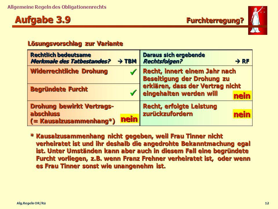 12Alg.Regeln OR/Rü Allgemeine Regeln des Obligationenrechts Aufgabe 3.9 Furchterregung? Rechtlich bedeutsame Merkmale des Tatbestandes? TBM Daraus sic