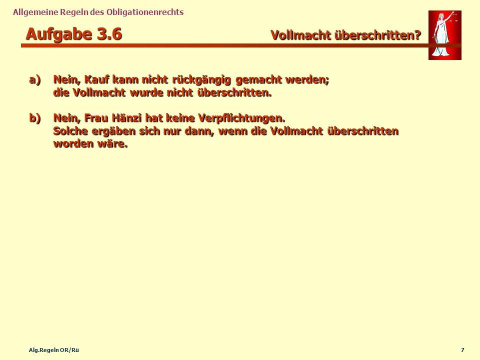 7Alg.Regeln OR/Rü Allgemeine Regeln des Obligationenrechts Aufgabe 3.6 Vollmacht überschritten? a)Nein, Kauf kann nicht rückgängig gemacht werden; die