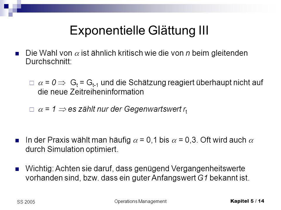 Operations ManagementKapitel 5 / 14 SS 2005 Die Wahl von ist ähnlich kritisch wie die von n beim gleitenden Durchschnitt: Exponentielle Glättung III =