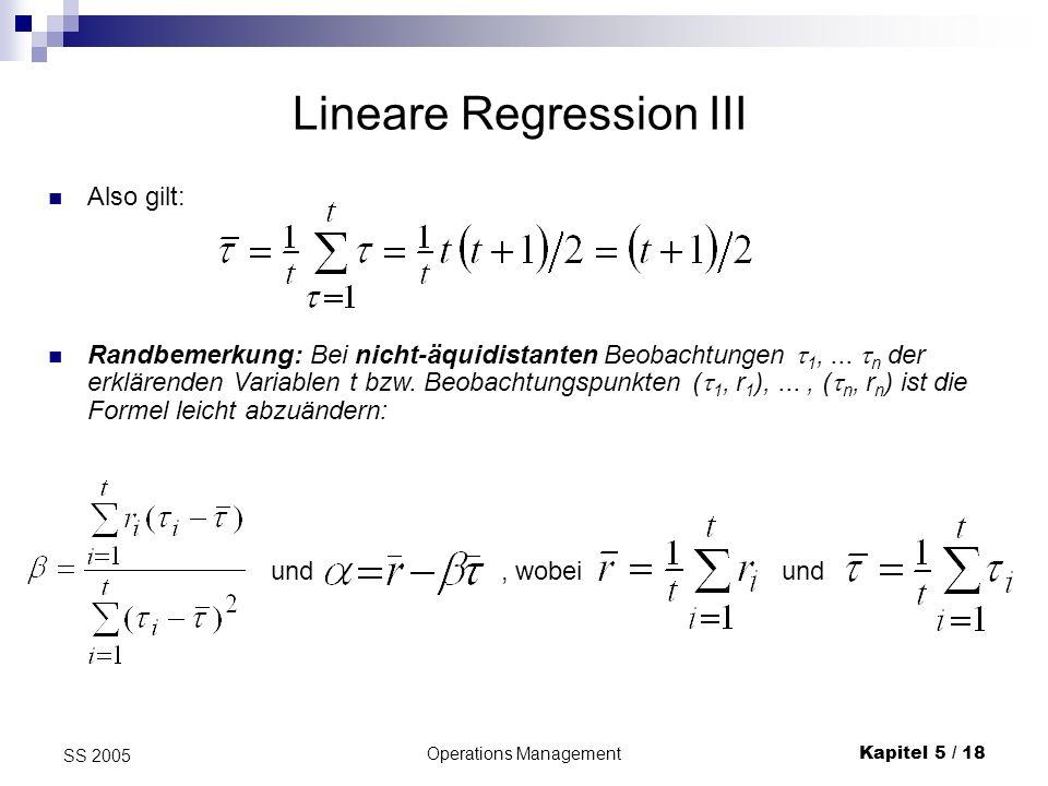 Operations ManagementKapitel 5 / 18 SS 2005 Also gilt: Lineare Regression III Randbemerkung: Bei nicht-äquidistanten Beobachtungen 1,... n der erkläre