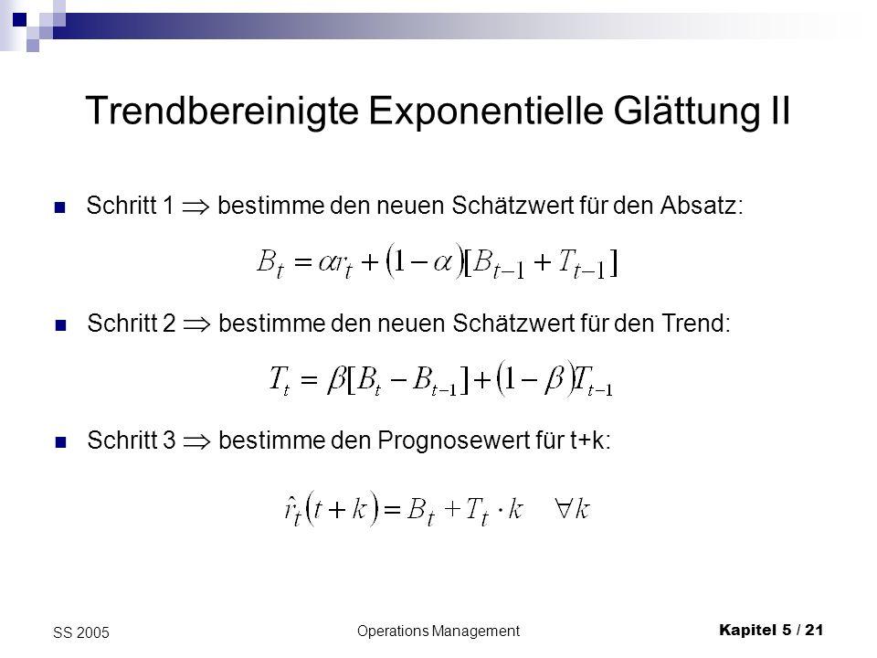 Operations ManagementKapitel 5 / 22 SS 2005 Trendbereinigte Exponentielle Glättung III Beispiel: folgende Nachfragedaten: ersten 3 Beobachtungen Startwert für den Trend T 3 = 1 Startwert für den Schätzwert B 3 = 18 wir wählen α = β = 0.2 t123456789101112 rtrt 152117182227232932282532 Schätzwert für Periode 4: B 4 = 0,2 * 18 + 0,8 * [18+1] = 18,8 T 4 = 0,2 * 0,8 + 0,8 * 1 = 0,96 Prognose (für k=1): r 4 (5) = 18,8 + 0,96 = 19,76 Prognose (für k=2): r 4 (6) = 18,8 + 2*0,96 = 20,72