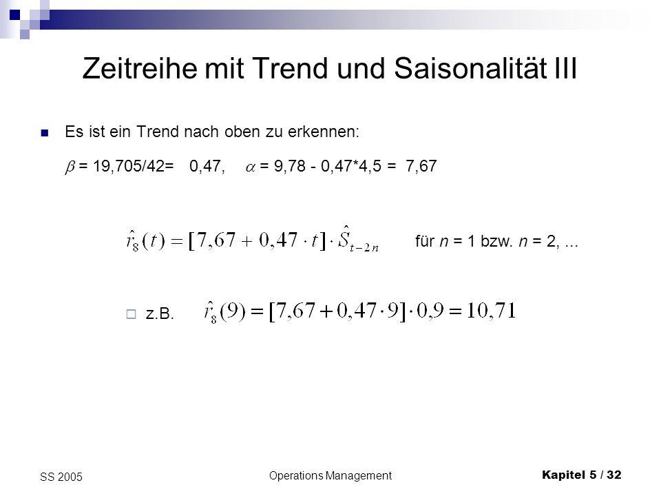 Operations ManagementKapitel 5 / 32 SS 2005 Zeitreihe mit Trend und Saisonalität III Es ist ein Trend nach oben zu erkennen: = 19,705/42= 0,47, = 9,78