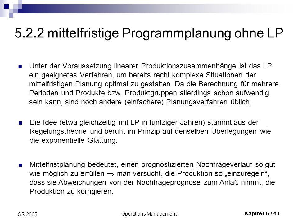 Operations ManagementKapitel 5 / 41 SS 2005 5.2.2 mittelfristige Programmplanung ohne LP Unter der Voraussetzung linearer Produktionszusammenhänge ist