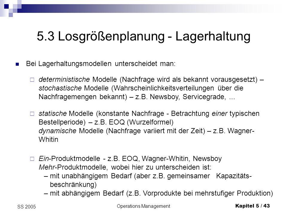 Operations ManagementKapitel 5 / 43 SS 2005 5.3 Losgrößenplanung - Lagerhaltung deterministische Modelle (Nachfrage wird als bekannt vorausgesetzt) –