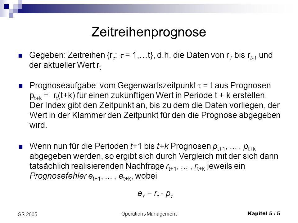 Operations ManagementKapitel 5 / 5 SS 2005 Zeitreihenprognose Gegeben: Zeitreihen {r : = 1,…t}, d.h. die Daten von r 1 bis r t-1 und der aktueller Wer