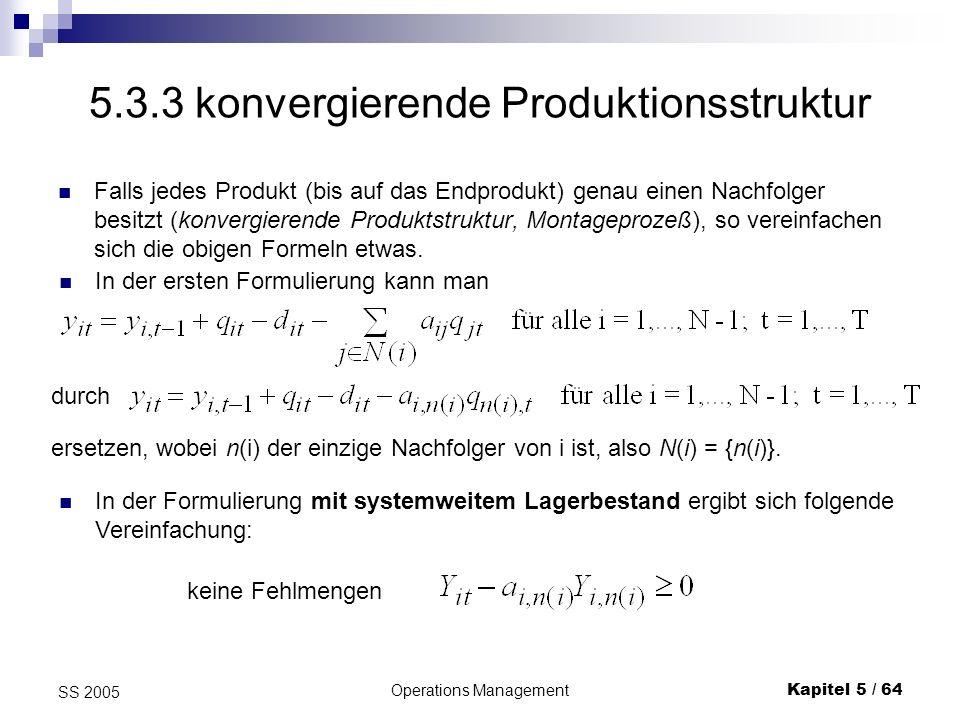 Operations ManagementKapitel 5 / 64 SS 2005 5.3.3 konvergierende Produktionsstruktur Falls jedes Produkt (bis auf das Endprodukt) genau einen Nachfolg