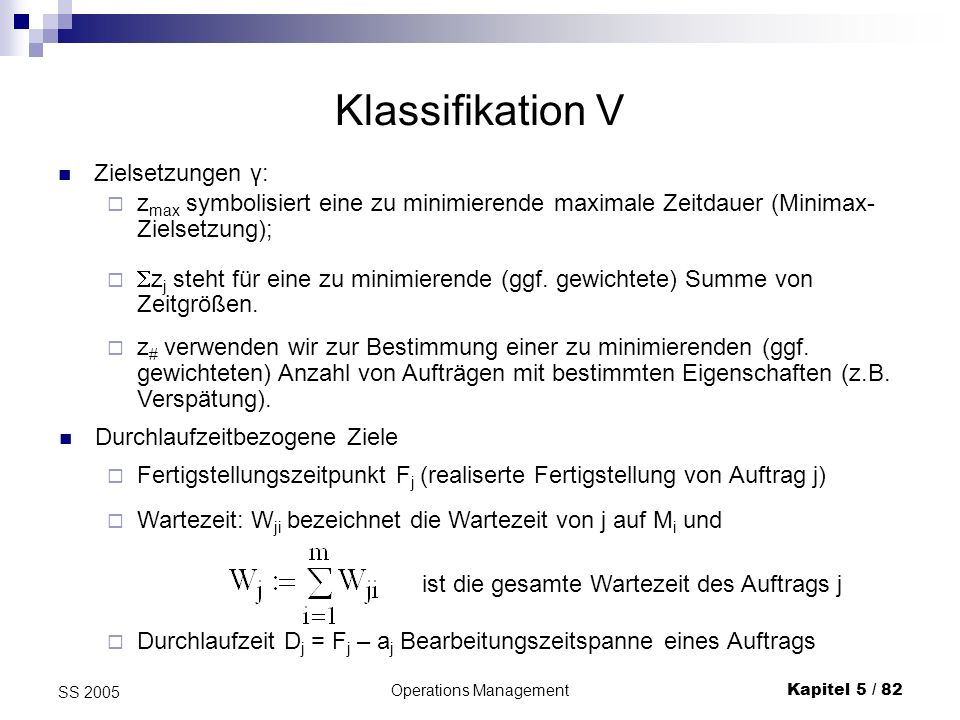 Operations ManagementKapitel 5 / 82 SS 2005 Klassifikation V Zielsetzungen γ: z max symbolisiert eine zu minimierende maximale Zeitdauer (Minimax- Zie
