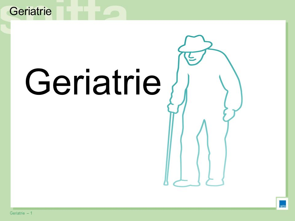 © Spitta Verlag – www.spitta.de »Medizin im Vortrag«Geriatrie – 1 Geriatrie