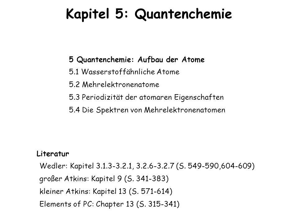 Kapitel 5: Quantenchemie 5 Quantenchemie: Aufbau der Atome 5.1 Wasserstoffähnliche Atome 5.2 Mehrelektronenatome 5.3 Periodizität der atomaren Eigensc