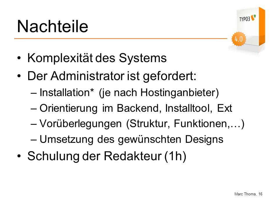 Marc Thoma, 16 Nachteile Komplexität des Systems Der Administrator ist gefordert: –Installation* (je nach Hostinganbieter) –Orientierung im Backend, I