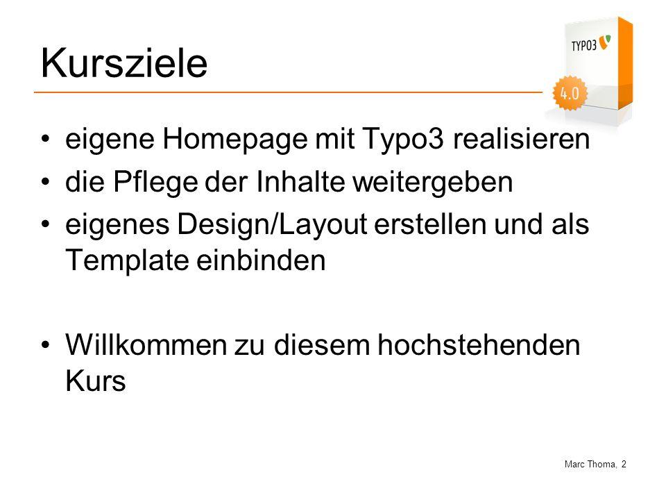 Marc Thoma, 13 Warum Typo3 Trennung von Inhalt und Design durch Templates (Musterseiten) Einfache und intuitive Bedienung über eine graphische Browser-Oberfläche Rasche Änderungen des Inhaltes, ohne HTML-Kenntnisse Formatieren von Text in einem Rich Text Editor - einfacher als MS Word.