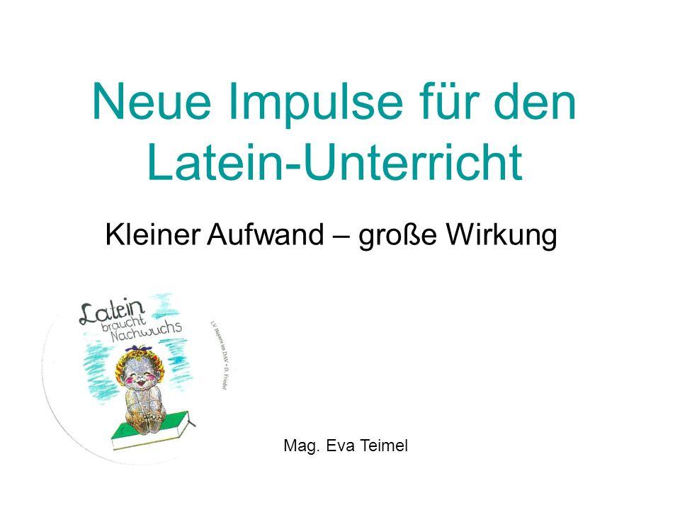 Neue Impulse für den Latein-Unterricht Kleiner Aufwand – große Wirkung Mag. Eva Teimel