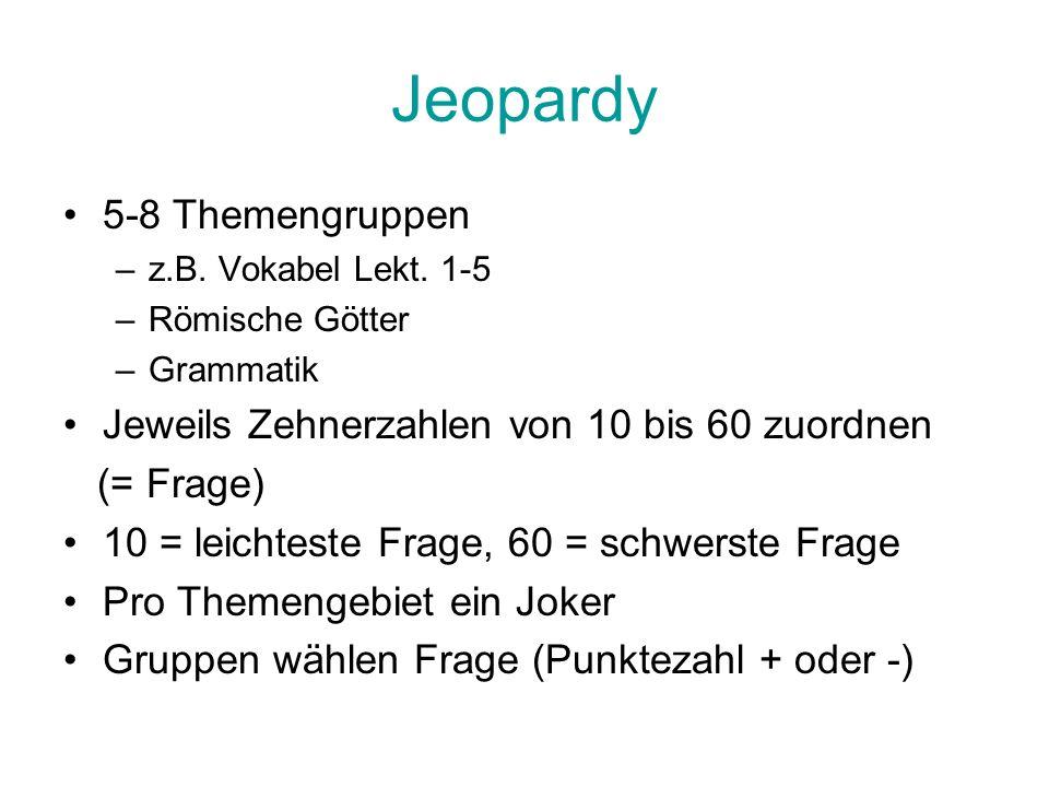 Jeopardy 5-8 Themengruppen –z.B. Vokabel Lekt. 1-5 –Römische Götter –Grammatik Jeweils Zehnerzahlen von 10 bis 60 zuordnen (= Frage) 10 = leichteste F