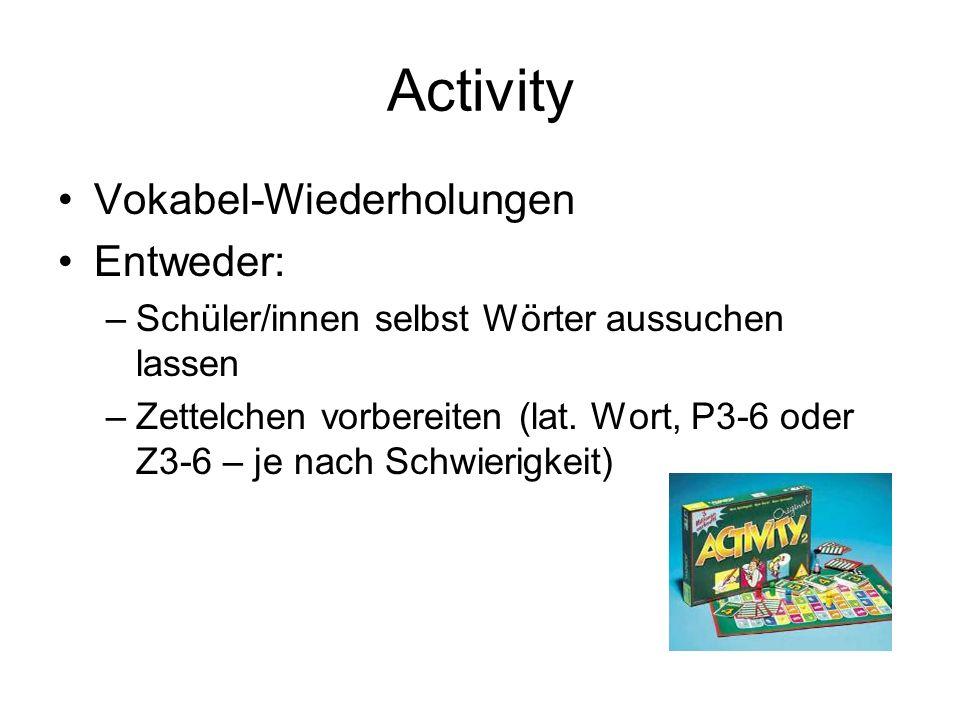 Activity Vokabel-Wiederholungen Entweder: –Schüler/innen selbst Wörter aussuchen lassen –Zettelchen vorbereiten (lat. Wort, P3-6 oder Z3-6 – je nach S