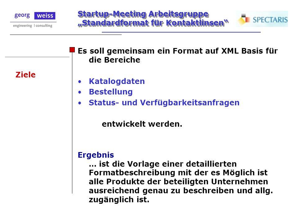 Startup-Meeting Arbeitsgruppe Standardformat für Kontaktlinsen Ziele Es soll gemeinsam ein Format auf XML Basis für die Bereiche Katalogdaten Bestellu