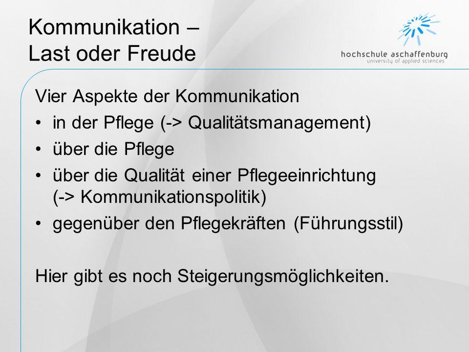 Kommunikation – Last oder Freude Vier Aspekte der Kommunikation in der Pflege (-> Qualitätsmanagement) über die Pflege über die Qualität einer Pflegeeinrichtung (-> Kommunikationspolitik) gegenüber den Pflegekräften (Führungsstil) Hier gibt es noch Steigerungsmöglichkeiten.