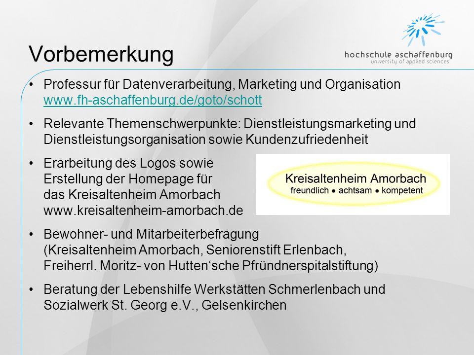 Vorbemerkung Professur für Datenverarbeitung, Marketing und Organisation www.fh-aschaffenburg.de/goto/schott www.fh-aschaffenburg.de/goto/schott Relevante Themenschwerpunkte: Dienstleistungsmarketing und Dienstleistungsorganisation sowie Kundenzufriedenheit Erarbeitung des Logos sowie Erstellung der Homepage für das Kreisaltenheim Amorbach www.kreisaltenheim-amorbach.de Bewohner- und Mitarbeiterbefragung (Kreisaltenheim Amorbach, Seniorenstift Erlenbach, Freiherrl.