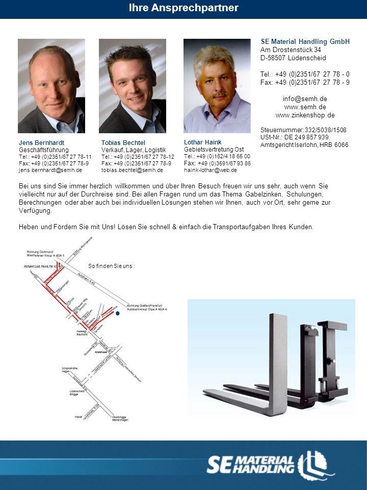 So finden Sie uns : SE Material Handling GmbH Am Drostenstück 34 D-58507 Lüdenscheid Tel.: +49 (0)2351/67 27 78 - 0 Fax: +49 (0)2351/67 27 78 - 9 info@semh.de www.semh.de www.zinkenshop.de Steuernummer: 332/5038/1508 USt-Nr.: DE 249 857 939 Amtsgericht Iserlohn, HRB 6066 Jens Bernhardt Geschäftsführung Tel.: +49 (0)2351/67 27 78-11 Fax: +49 (0)2351/67 27 78-9 jens.bernhardt@semh.de Tobias Bechtel Verkauf, Lager, Logistik Tel.: +49 (0)2351/67 27 78-12 Fax: +49 (0)2351/67 27 78-9 tobias.bechtel@semh.de Lothar Haink Gebietsvertretung Ost Tel.: +49 (0)162/4 18 65 00 Fax: + 49 (0)3591/67 93 86 haink-lothar@web.de Bei uns sind Sie immer herzlich willkommen und über Ihren Besuch freuen wir uns sehr, auch wenn Sie vielleicht nur auf der Durchreise sind.