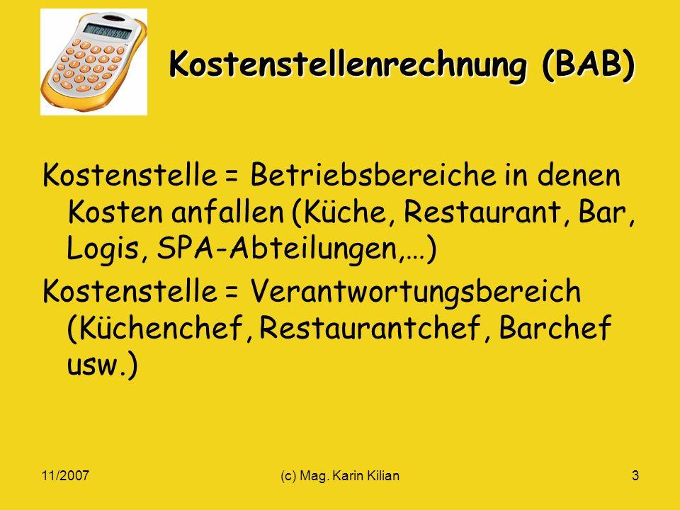 11/2007(c) Mag. Karin Kilian3 Kostenstellenrechnung (BAB) Kostenstelle = Betriebsbereiche in denen Kosten anfallen (Küche, Restaurant, Bar, Logis, SPA