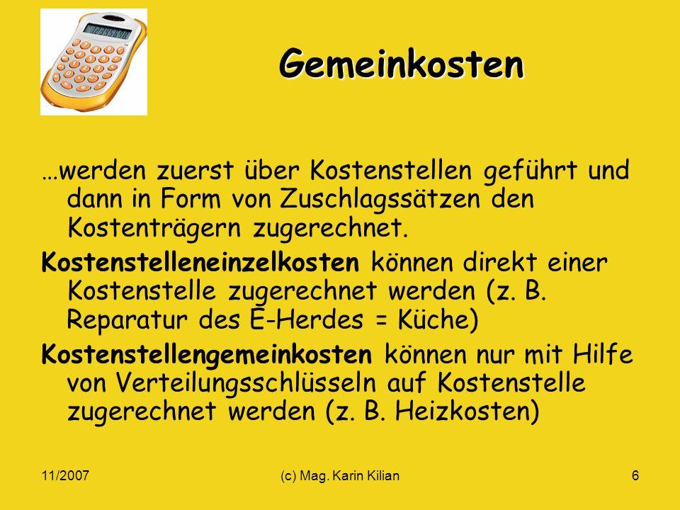 11/2007(c) Mag. Karin Kilian6 Gemeinkosten …werden zuerst über Kostenstellen geführt und dann in Form von Zuschlagssätzen den Kostenträgern zugerechne