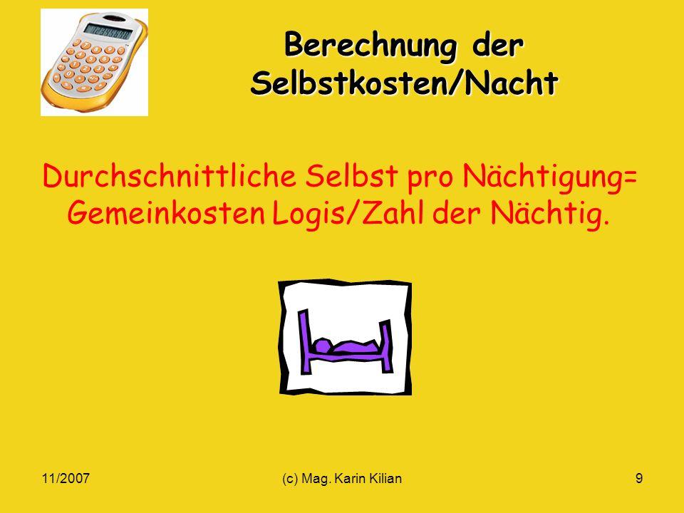11/2007(c) Mag. Karin Kilian9 Berechnung der Selbstkosten/Nacht Durchschnittliche Selbst pro Nächtigung= Gemeinkosten Logis/Zahl der Nächtig.