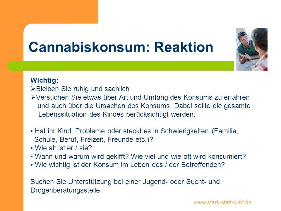www.stark-statt-breit.de Cannabiskonsum: Reaktion Wichtig: Bleiben Sie ruhig und sachlich Versuchen Sie etwas über Art und Umfang des Konsums zu erfah