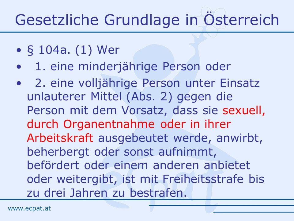 Gesetzliche Grundlage in Österreich § 104a. (1) Wer 1. eine minderjährige Person oder 2. eine volljährige Person unter Einsatz unlauterer Mittel (Abs.